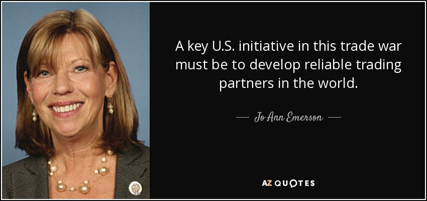 A key U.S. initiative in this trade war must be to develop reliable trading partners in the world. - Jo Ann Emerson