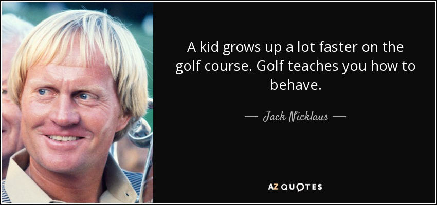 A kid grows up a lot faster on the golf course. Golf teaches you how to behave. - Jack Nicklaus