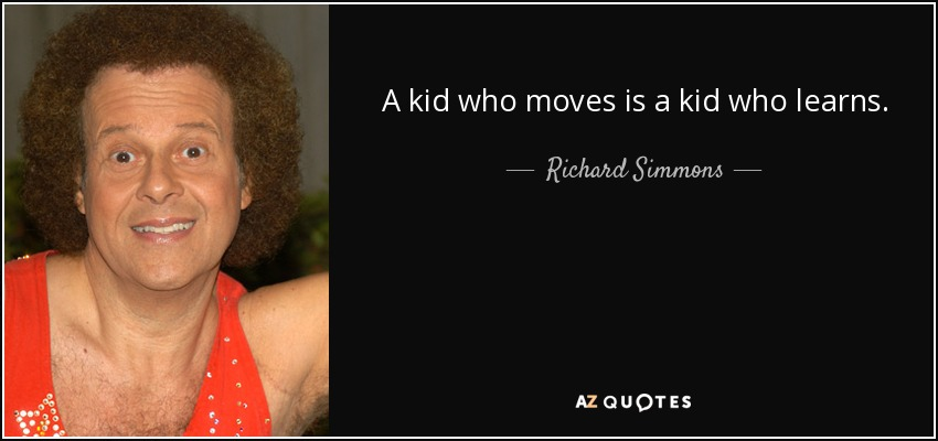 A kid who moves is a kid who learns. - Richard Simmons
