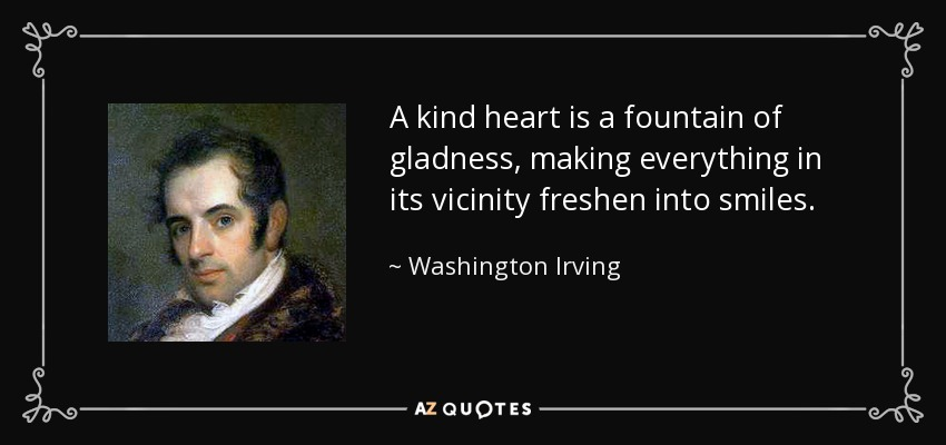 A kind heart is a fountain of gladness, making everything in its vicinity freshen into smiles. - Washington Irving