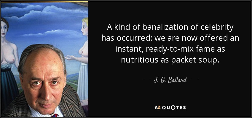 A kind of banalization of celebrity has occurred: we are now offered an instant, ready-to-mix fame as nutritious as packet soup. - J. G. Ballard