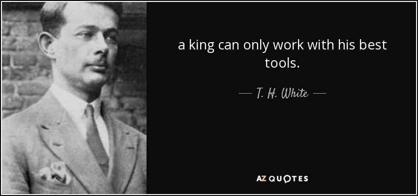 a king can only work with his best tools. - T. H. White
