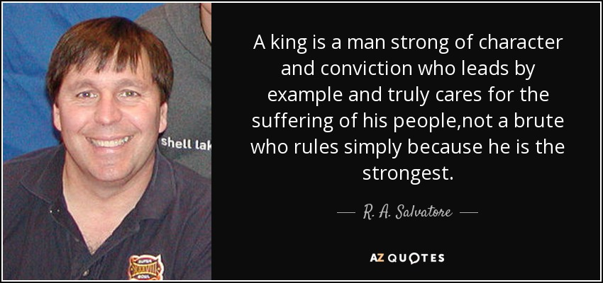 A king is a man strong of character and conviction who leads by example and truly cares for the suffering of his people,not a brute who rules simply because he is the strongest. - R. A. Salvatore