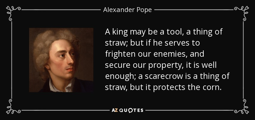 A king may be a tool, a thing of straw; but if he serves to frighten our enemies, and secure our property, it is well enough; a scarecrow is a thing of straw, but it protects the corn. - Alexander Pope