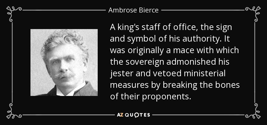 A king's staff of office, the sign and symbol of his authority. It was originally a mace with which the sovereign admonished his jester and vetoed ministerial measures by breaking the bones of their proponents. - Ambrose Bierce