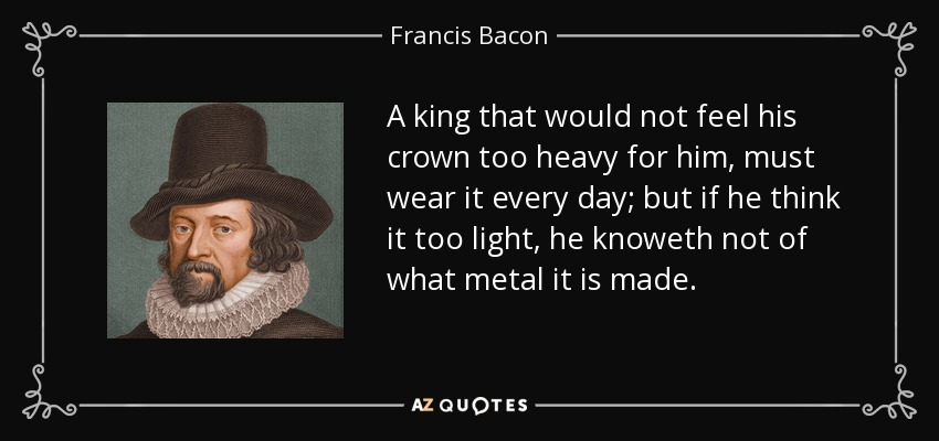 A king that would not feel his crown too heavy for him, must wear it every day; but if he think it too light, he knoweth not of what metal it is made. - Francis Bacon