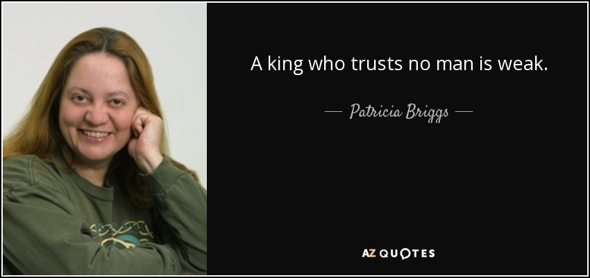 A king who trusts no man is weak. - Patricia Briggs
