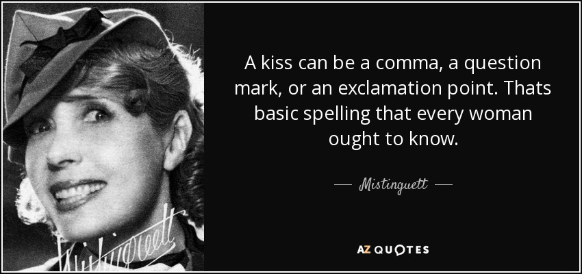 A kiss can be a comma, a question mark, or an exclamation point. Thats basic spelling that every woman ought to know. - Mistinguett