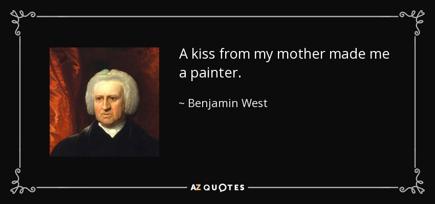 A kiss from my mother made me a painter. - Benjamin West