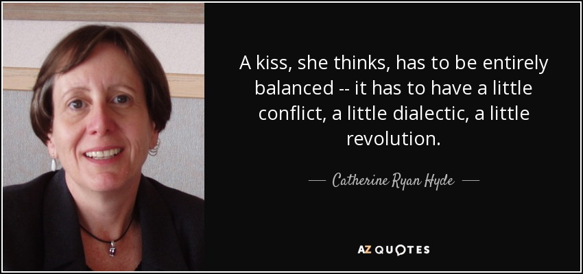 A kiss, she thinks, has to be entirely balanced -- it has to have a little conflict, a little dialectic, a little revolution. - Catherine Ryan Hyde