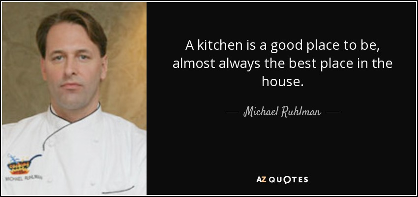 A kitchen is a good place to be, almost always the best place in the house. - Michael Ruhlman