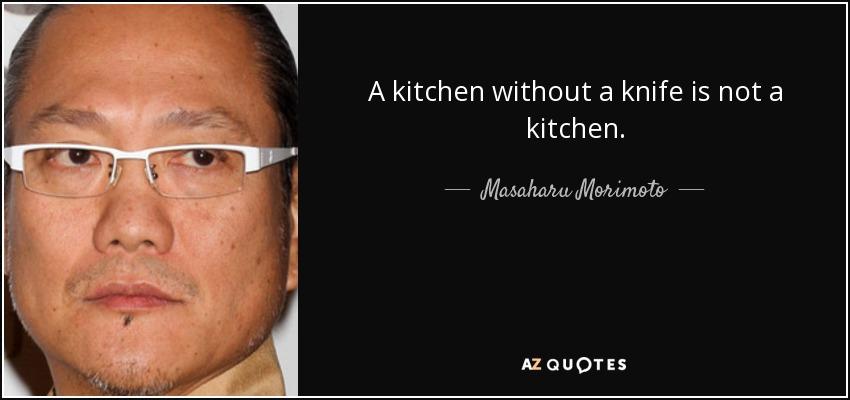 A kitchen without a knife is not a kitchen. - Masaharu Morimoto