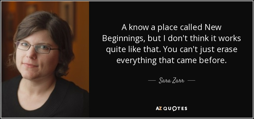 A know a place called New Beginnings, but I don't think it works quite like that. You can't just erase everything that came before. - Sara Zarr