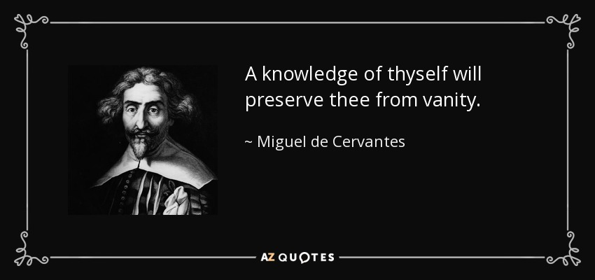 A knowledge of thyself will preserve thee from vanity. - Miguel de Cervantes