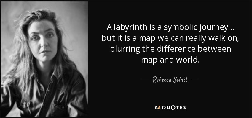 A labyrinth is a symbolic journey . . . but it is a map we can really walk on, blurring the difference between map and world. - Rebecca Solnit
