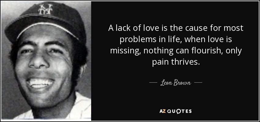 A lack of love is the cause for most problems in life, when love is missing, nothing can flourish, only pain thrives. - Leon Brown