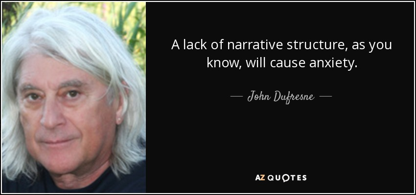 A lack of narrative structure, as you know, will cause anxiety. - John Dufresne