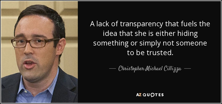 A lack of transparency that fuels the idea that she is either hiding something or simply not someone to be trusted. - Christopher Michael Cillizza