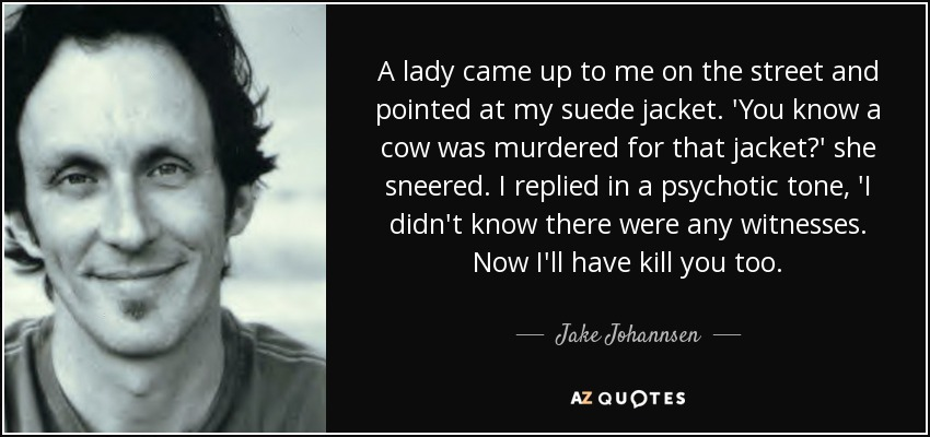 A lady came up to me on the street and pointed at my suede jacket. 'You know a cow was murdered for that jacket?' she sneered. I replied in a psychotic tone, 'I didn't know there were any witnesses. Now I'll have kill you too. - Jake Johannsen