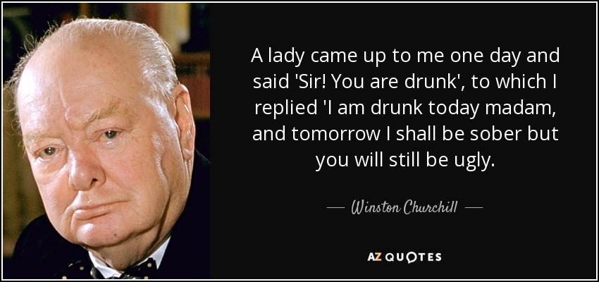 A lady came up to me one day and said 'Sir! You are drunk', to which I replied 'I am drunk today madam, and tomorrow I shall be sober but you will still be ugly. - Winston Churchill