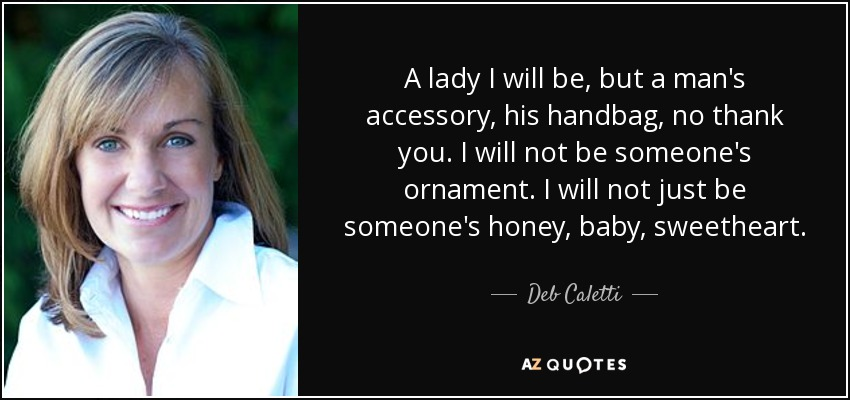 A lady I will be, but a man's accessory, his handbag, no thank you. I will not be someone's ornament. I will not just be someone's honey, baby, sweetheart. - Deb Caletti