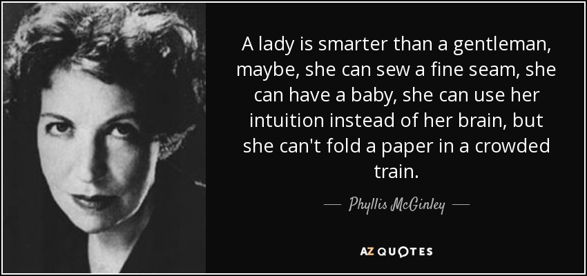 A lady is smarter than a gentleman, maybe, she can sew a fine seam, she can have a baby, she can use her intuition instead of her brain, but she can't fold a paper in a crowded train. - Phyllis McGinley