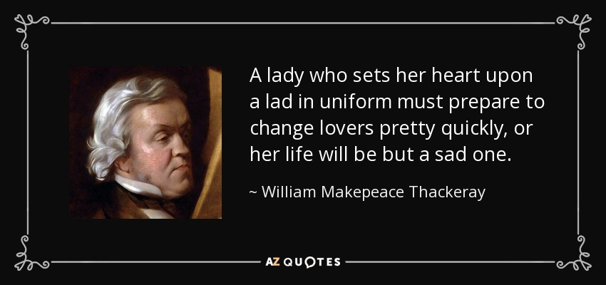 A lady who sets her heart upon a lad in uniform must prepare to change lovers pretty quickly, or her life will be but a sad one. - William Makepeace Thackeray