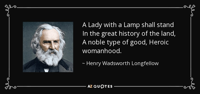 A Lady with a Lamp shall stand In the great history of the land, A noble type of good, Heroic womanhood. - Henry Wadsworth Longfellow