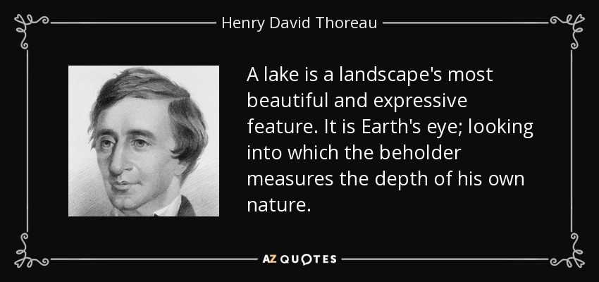 A lake is a landscape's most beautiful and expressive feature. It is Earth's eye; looking into which the beholder measures the depth of his own nature. - Henry David Thoreau