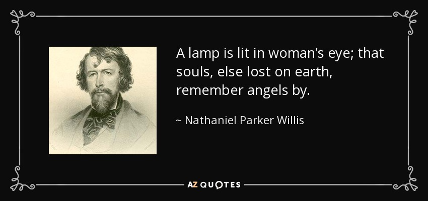 A lamp is lit in woman's eye; that souls, else lost on earth, remember angels by. - Nathaniel Parker Willis