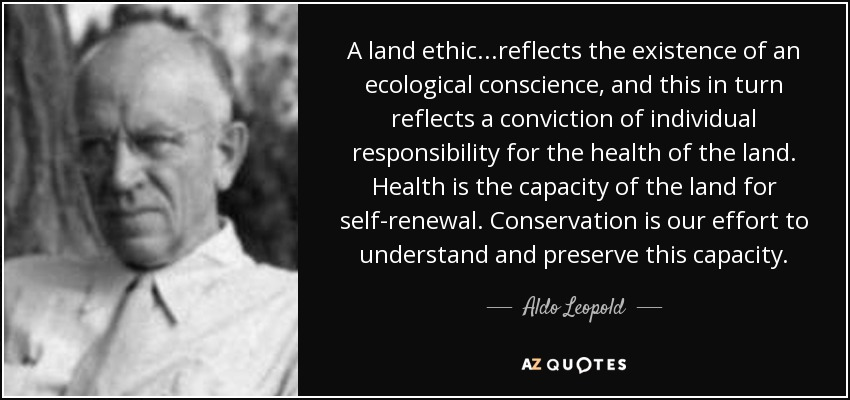 A land ethic...reflects the existence of an ecological conscience, and this in turn reflects a conviction of individual responsibility for the health of the land. Health is the capacity of the land for self-renewal. Conservation is our effort to understand and preserve this capacity. - Aldo Leopold