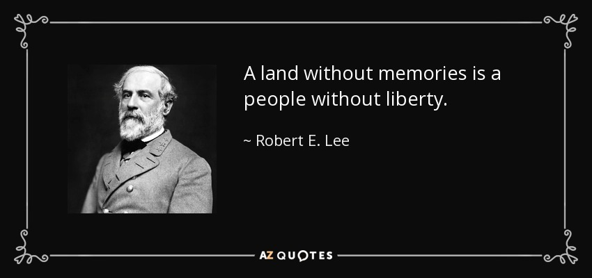 A land without memories is a people without liberty. - Robert E. Lee