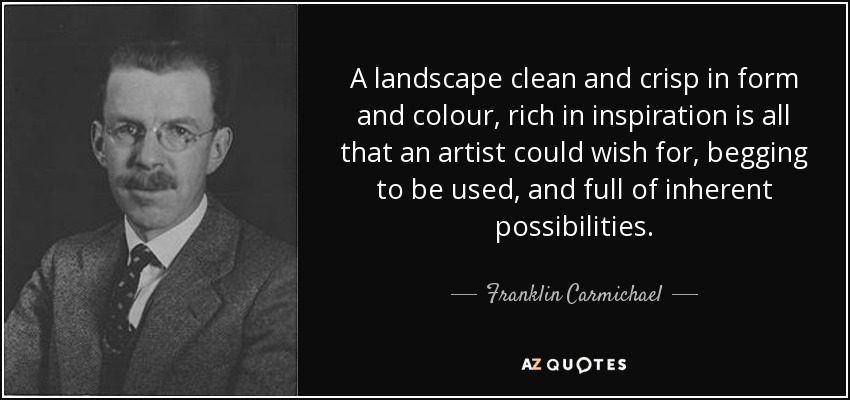 A landscape clean and crisp in form and colour, rich in inspiration is all that an artist could wish for, begging to be used, and full of inherent possibilities. - Franklin Carmichael