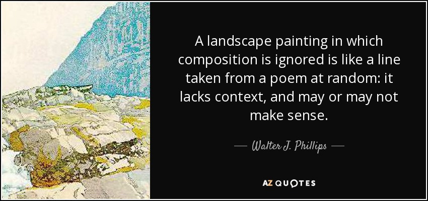 A landscape painting in which composition is ignored is like a line taken from a poem at random: it lacks context, and may or may not make sense. - Walter J. Phillips
