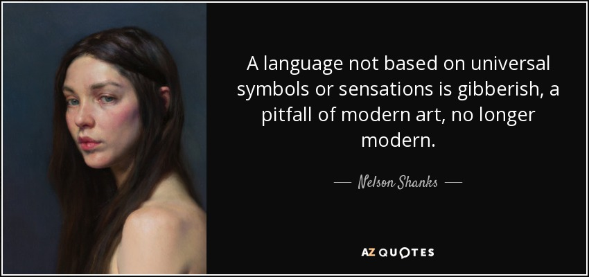 A language not based on universal symbols or sensations is gibberish, a pitfall of modern art, no longer modern. - Nelson Shanks