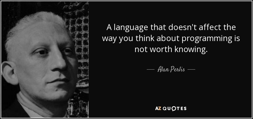 A language that doesn't affect the way you think about programming is not worth knowing. - Alan Perlis