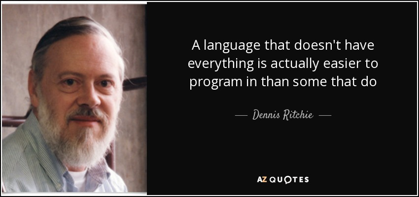 A language that doesn't have everything is actually easier to program in than some that do - Dennis Ritchie