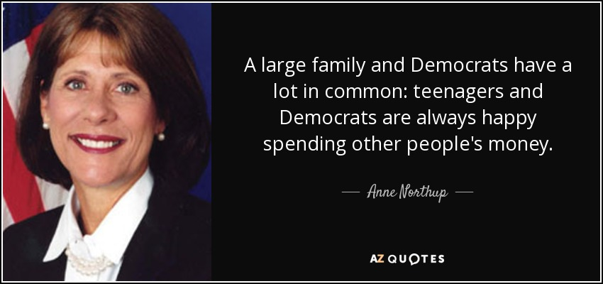A large family and Democrats have a lot in common: teenagers and Democrats are always happy spending other people's money. - Anne Northup