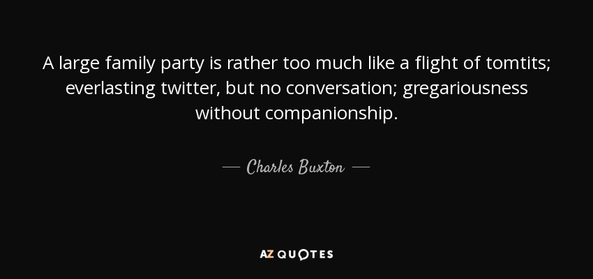 A large family party is rather too much like a flight of tomtits; everlasting twitter, but no conversation; gregariousness without companionship. - Charles Buxton