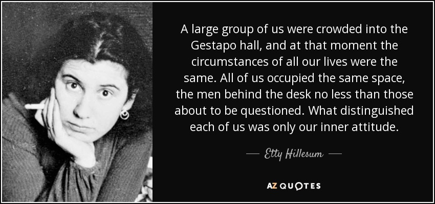 A large group of us were crowded into the Gestapo hall, and at that moment the circumstances of all our lives were the same. All of us occupied the same space, the men behind the desk no less than those about to be questioned. What distinguished each of us was only our inner attitude. - Etty Hillesum