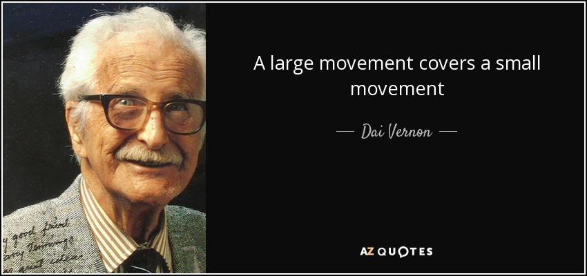 A large movement covers a small movement - Dai Vernon