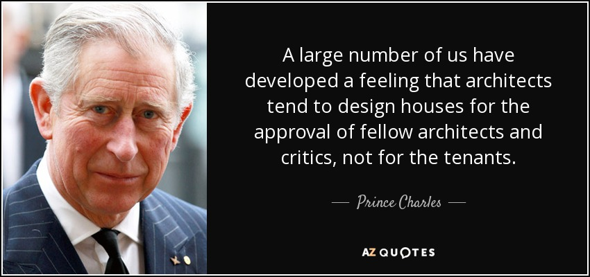A large number of us have developed a feeling that architects tend to design houses for the approval of fellow architects and critics, not for the tenants. - Prince Charles