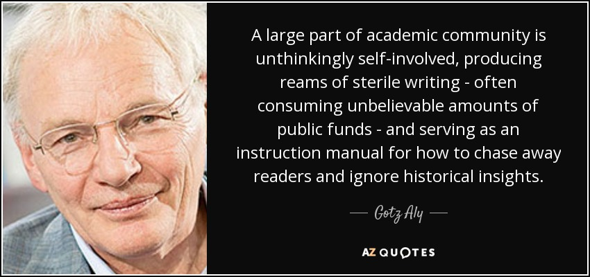 A large part of academic community is unthinkingly self-involved, producing reams of sterile writing - often consuming unbelievable amounts of public funds - and serving as an instruction manual for how to chase away readers and ignore historical insights. - Gotz Aly