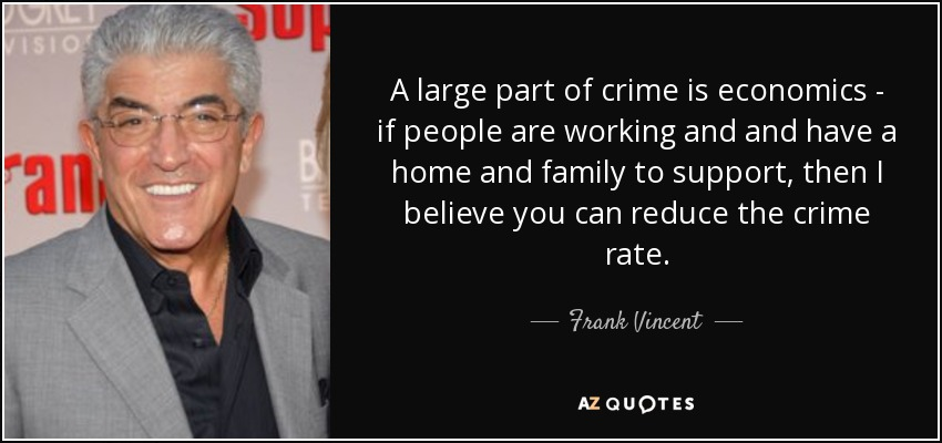 A large part of crime is economics - if people are working and and have a home and family to support, then I believe you can reduce the crime rate. - Frank Vincent