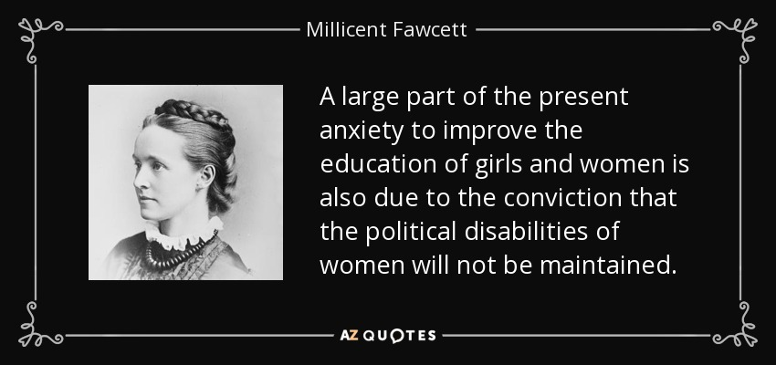A large part of the present anxiety to improve the education of girls and women is also due to the conviction that the political disabilities of women will not be maintained. - Millicent Fawcett