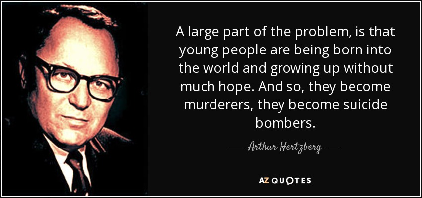 A large part of the problem, is that young people are being born into the world and growing up without much hope. And so, they become murderers, they become suicide bombers. - Arthur Hertzberg