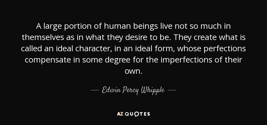 A large portion of human beings live not so much in themselves as in what they desire to be. They create what is called an ideal character, in an ideal form, whose perfections compensate in some degree for the imperfections of their own. - Edwin Percy Whipple