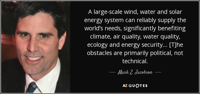 A large-scale wind, water and solar energy system can reliably supply the world's needs, significantly benefiting climate, air quality, water quality, ecology and energy security ... [T]he obstacles are primarily political, not technical. - Mark Z. Jacobson