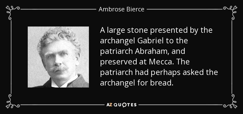A large stone presented by the archangel Gabriel to the patriarch Abraham, and preserved at Mecca. The patriarch had perhaps asked the archangel for bread. - Ambrose Bierce