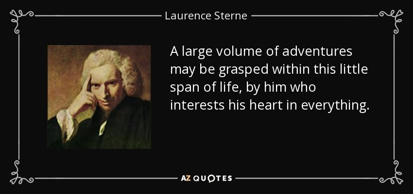 A large volume of adventures may be grasped within this little span of life, by him who interests his heart in everything. - Laurence Sterne